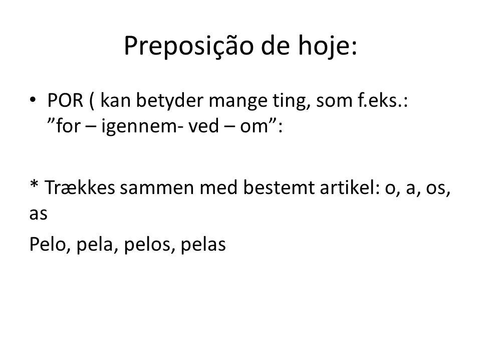 Preposição de hoje: POR ( kan betyder mange ting, som f.eks.: for – igennem- ved – om : * Trækkes sammen med bestemt artikel: o, a, os, as Pelo, pela, pelos, pelas