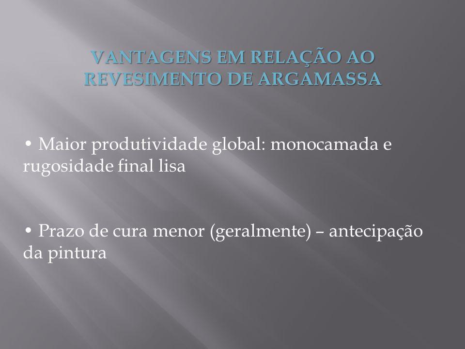 VANTAGENS EM RELAÇÃO AO REVESIMENTO DE ARGAMASSA Maior produtividade global: monocamada e rugosidade final lisa Prazo de cura menor (geralmente) – ant