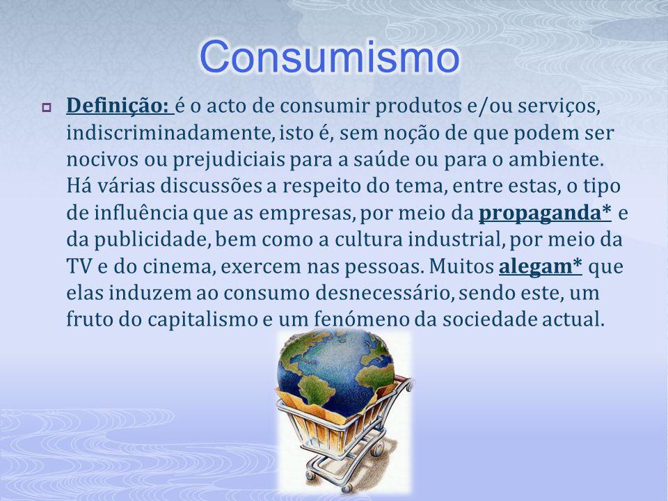  Definição: é o acto de consumir produtos e/ou serviços, indiscriminadamente, isto é, sem noção de que podem ser nocivos ou prejudiciais para a saúde