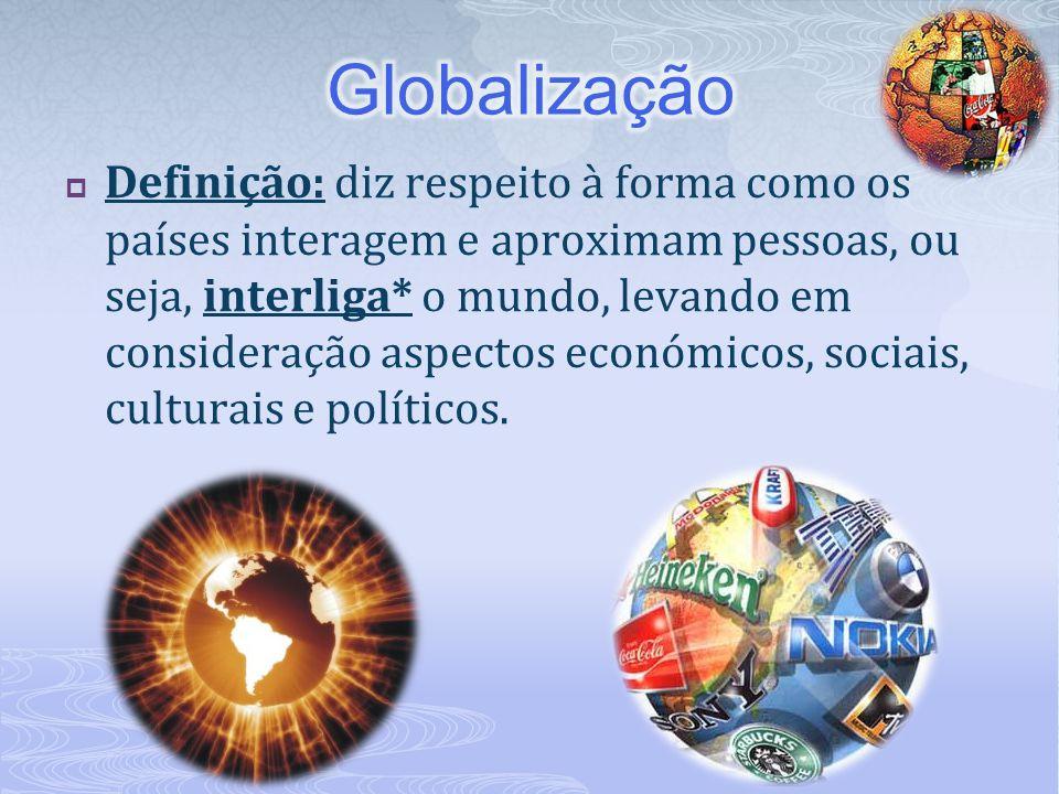  Definição: diz respeito à forma como os países interagem e aproximam pessoas, ou seja, interliga* o mundo, levando em consideração aspectos económic