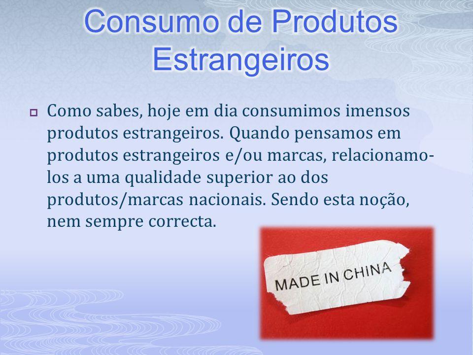  Como sabes, hoje em dia consumimos imensos produtos estrangeiros. Quando pensamos em produtos estrangeiros e/ou marcas, relacionamo- los a uma quali