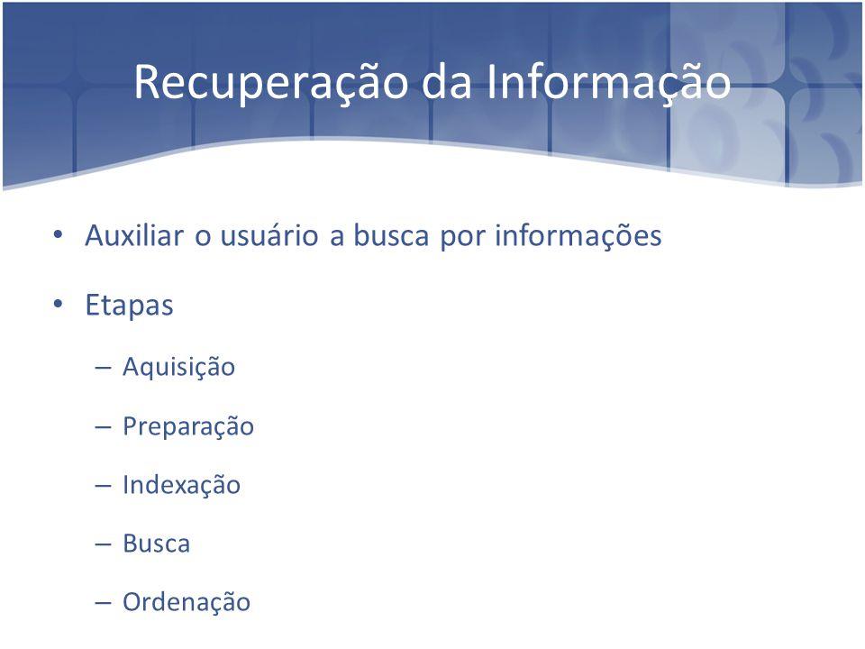 Recuperação da Informação Auxiliar o usuário a busca por informações Etapas – Aquisição – Preparação – Indexação – Busca – Ordenação