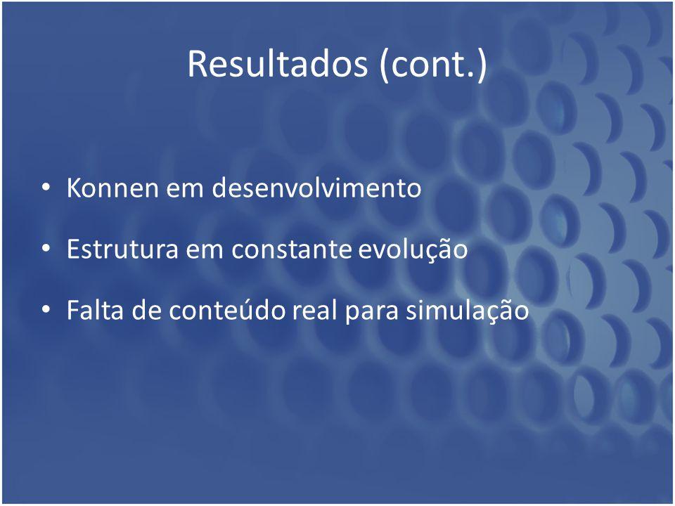 Resultados (cont.) Konnen em desenvolvimento Estrutura em constante evolução Falta de conteúdo real para simulação