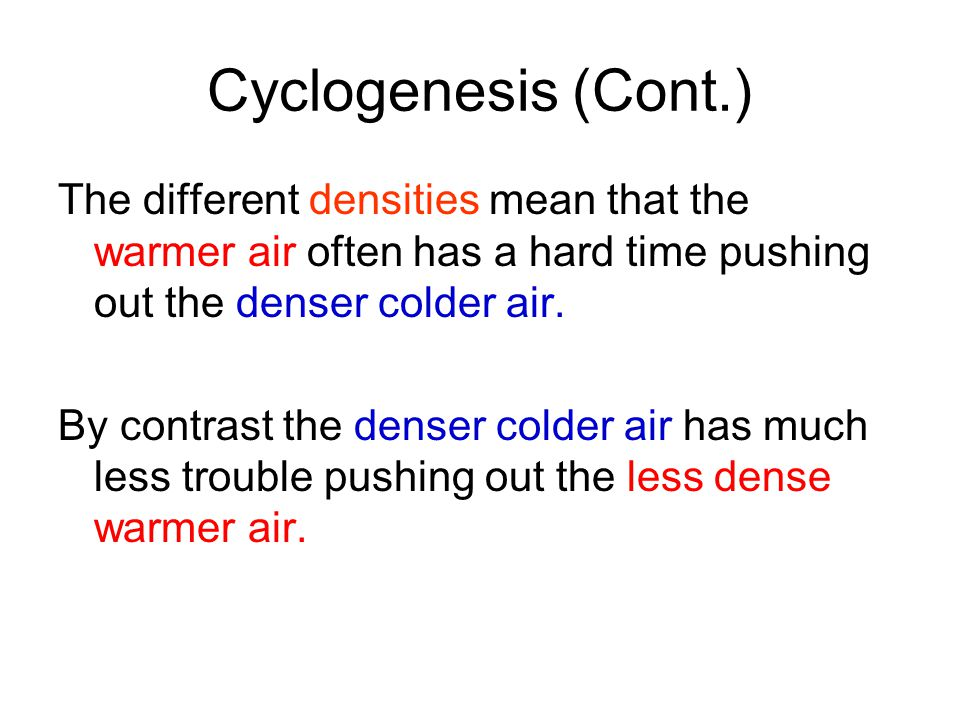 Cyclogenesis (Cont.) The different densities mean that the warmer air often has a hard time pushing out the denser colder air. By contrast the denser