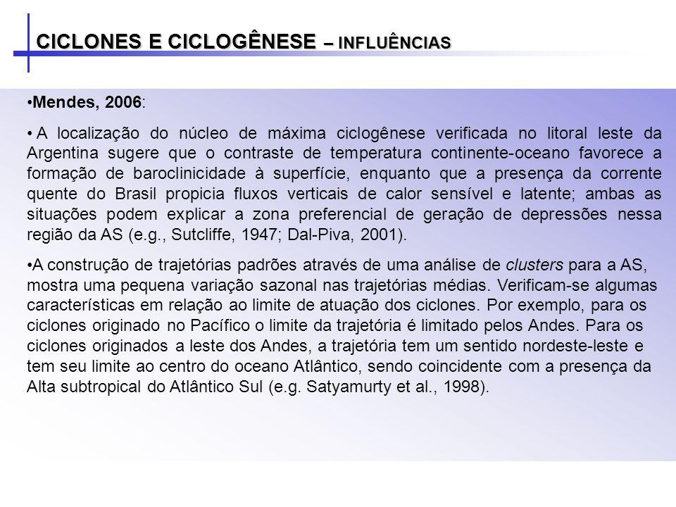 CICLONES E CICLOGÊNESE – INFLUÊNCIAS Mendes, 2006: A localização do núcleo de máxima ciclogênese verificada no litoral leste da Argentina sugere que o contraste de temperatura continente-oceano favorece a formação de baroclinicidade à superfície, enquanto que a presença da corrente quente do Brasil propicia fluxos verticais de calor sensível e latente; ambas as situações podem explicar a zona preferencial de geração de depressões nessa região da AS (e.g., Sutcliffe, 1947; Dal-Piva, 2001).
