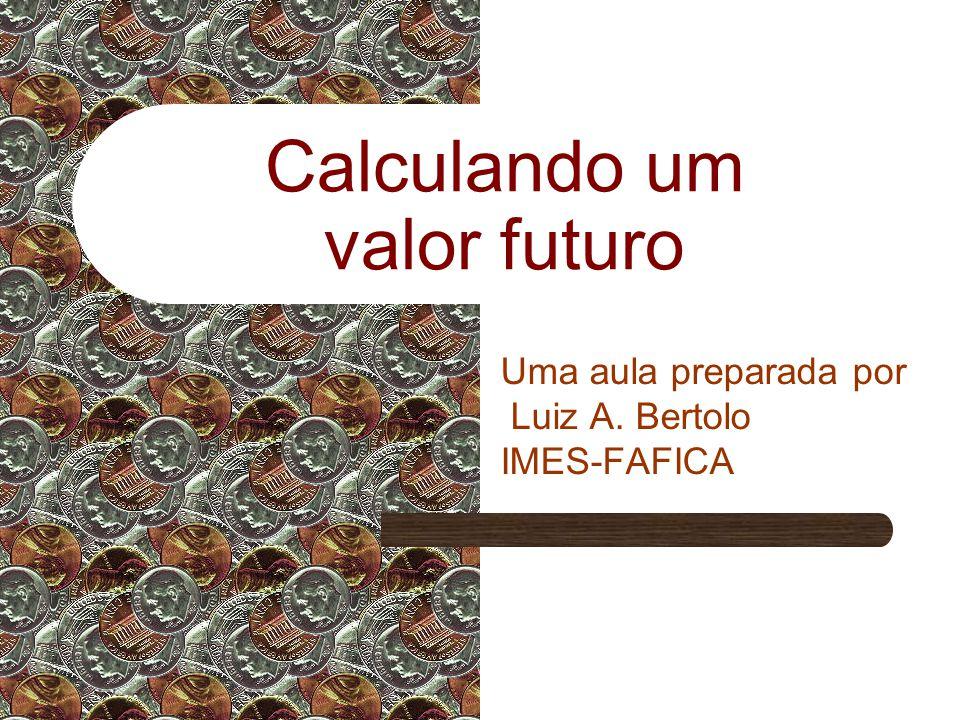 Calculando um valor futuro Uma aula preparada por Luiz A. Bertolo IMES-FAFICA