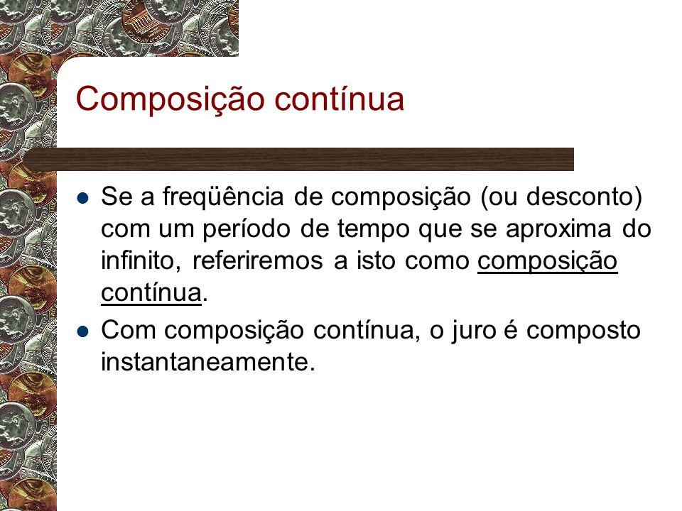 Composição contínua Se a freqüência de composição (ou desconto) com um período de tempo que se aproxima do infinito, referiremos a isto como composição contínua.