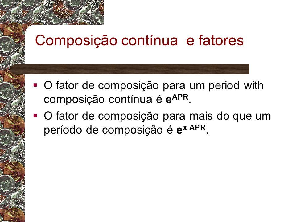 Composição contínua e fatores  O fator de composição para um period with composição contínua é e APR.