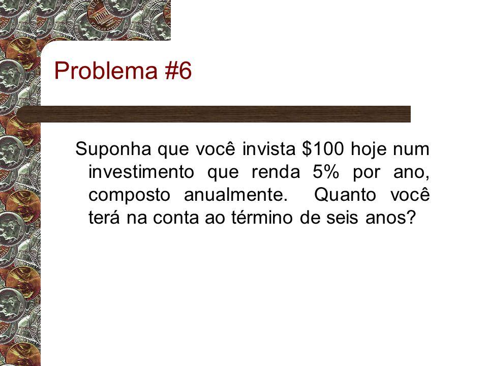 Problema #6 Suponha que você invista $100 hoje num investimento que renda 5% por ano, composto anualmente.