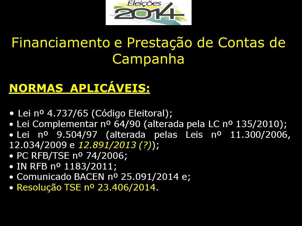 Financiamento e Prestação de Contas de Campanha NORMAS APLICÁVEIS: Lei nº 4.737/65 (Código Eleitoral); Lei Complementar nº 64/90 (alterada pela LC nº 135/2010); Lei nº 9.504/97 (alterada pelas Leis nº 11.300/2006, 12.034/2009 e 12.891/2013 (?)); PC RFB/TSE nº 74/2006; IN RFB nº 1183/2011; Comunicado BACEN nº 25.091/2014 e; Resolução TSE nº 23.406/2014.
