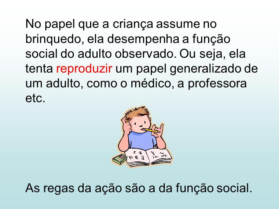No papel que a criança assume no brinquedo, ela desempenha a função social do adulto observado. Ou seja, ela tenta reproduzir um papel generalizado de