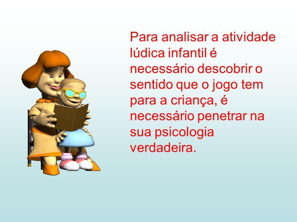 Para analisar a atividade lúdica infantil é necessário descobrir o sentido que o jogo tem para a criança, é necessário penetrar na sua psicologia verd