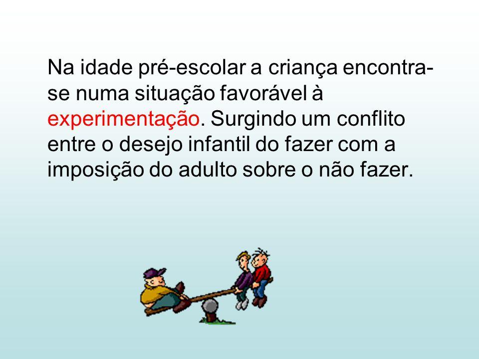 Na idade pré-escolar a criança encontra- se numa situação favorável à experimentação. Surgindo um conflito entre o desejo infantil do fazer com a impo