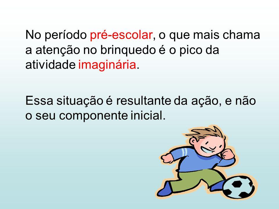 No período pré-escolar, o que mais chama a atenção no brinquedo é o pico da atividade imaginária. Essa situação é resultante da ação, e não o seu comp