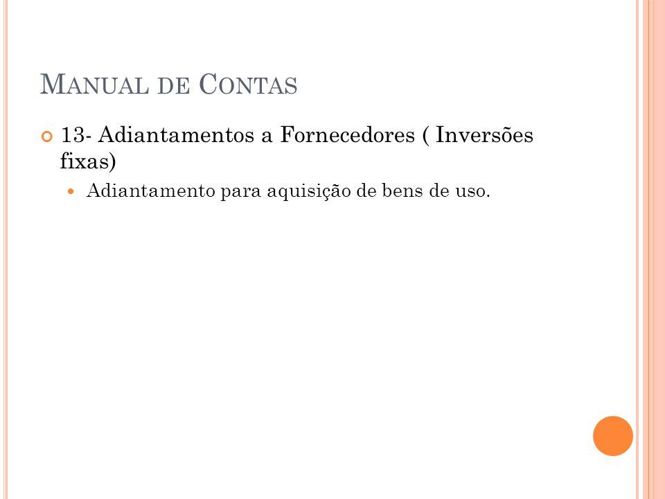M ANUAL DE C ONTAS 13- Adiantamentos a Fornecedores ( Inversões fixas) Adiantamento para aquisição de bens de uso.
