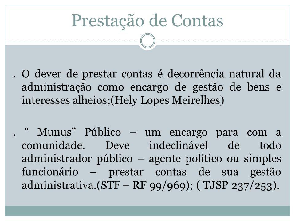 Prestação de Contas Hely Lopes Meirelles A prestação de contas não se refere apenas aos dinheiros públicos, à gestão financeira, mas a todos os atos de governo e de administração.