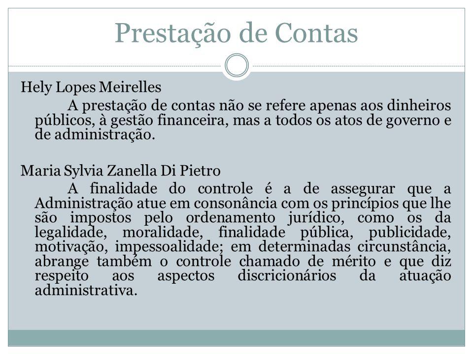 Prestação de Contas Hely Lopes Meirelles A prestação de contas não se refere apenas aos dinheiros públicos, à gestão financeira, mas a todos os atos d