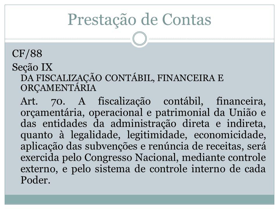 Prestação de Contas CF/88 Seção IX DA FISCALIZAÇÃO CONTÁBIL, FINANCEIRA E ORÇAMENTÁRIA Art. 70. A fiscalização contábil, financeira, orçamentária, ope