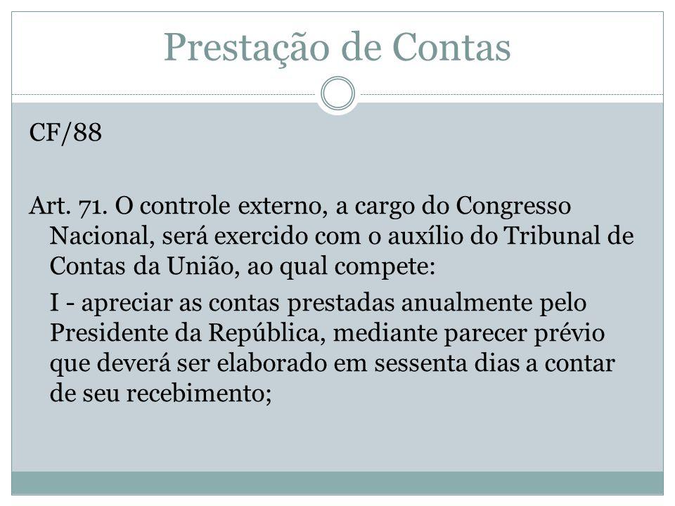 Prestação de Contas CF/88 Art. 71. O controle externo, a cargo do Congresso Nacional, será exercido com o auxílio do Tribunal de Contas da União, ao q