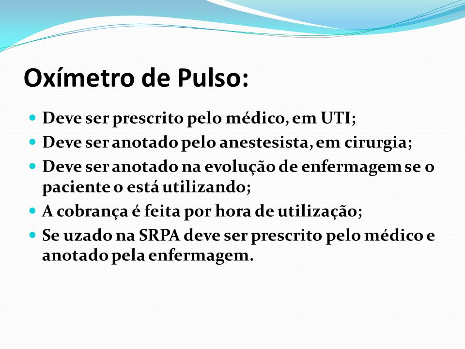 Oxímetro de Pulso: Deve ser prescrito pelo médico, em UTI; Deve ser anotado pelo anestesista, em cirurgia; Deve ser anotado na evolução de enfermagem