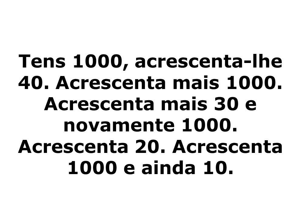 Tens 1000, acrescenta-lhe 40.Acrescenta mais 1000.