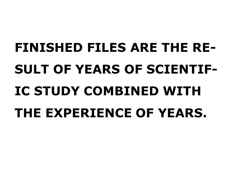 FINISHED FILES ARE THE RE- SULT OF YEARS OF SCIENTIF- IC STUDY COMBINED WITH THE EXPERIENCE OF YEARS.