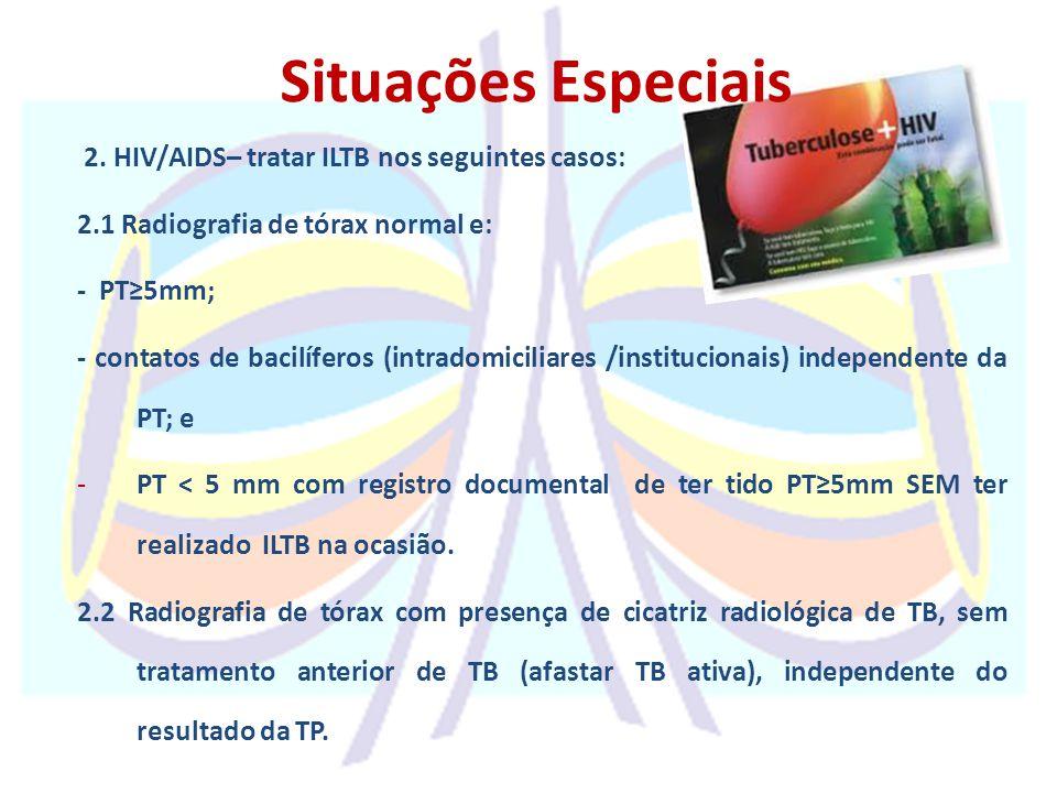 2. HIV/AIDS– tratar ILTB nos seguintes casos: 2.1 Radiografia de tórax normal e: - PT≥5mm; - contatos de bacilíferos (intradomiciliares /institucionai