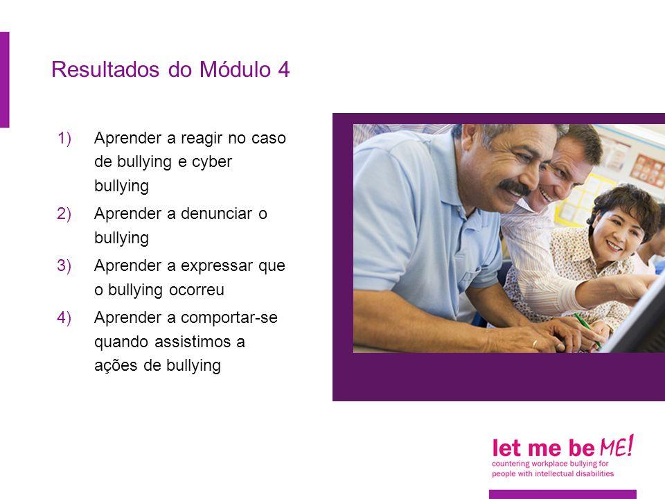 Resultados do Módulo 4 1)Aprender a reagir no caso de bullying e cyber bullying 2)Aprender a denunciar o bullying 3)Aprender a expressar que o bullying ocorreu 4)Aprender a comportar-se quando assistimos a ações de bullying
