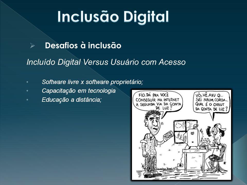  Desafios à inclusão Incluído Digital Versus Usuário com Acesso Software livre x software proprietário; Capacitação em tecnologia Educação a distância;