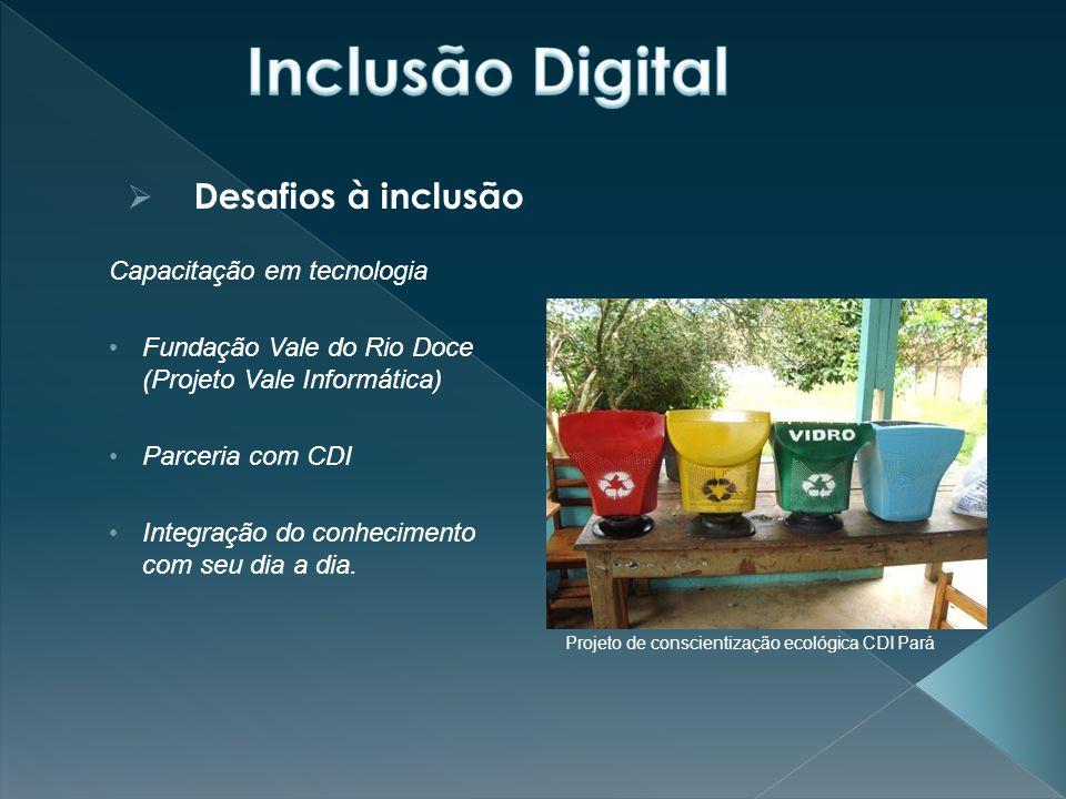  Desafios à inclusão Capacitação em tecnologia Fundação Vale do Rio Doce (Projeto Vale Informática) Parceria com CDI Integração do conhecimento com seu dia a dia.