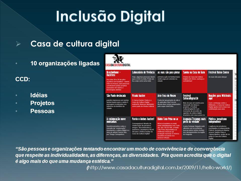  Casa de cultura digital 10 organizações ligadas CCD: Idéias Projetos Pessoas São pessoas e organizações tentando encontrar um modo de convivência e de convergência que respeite as individualidades, as diferenças, as diversidades.