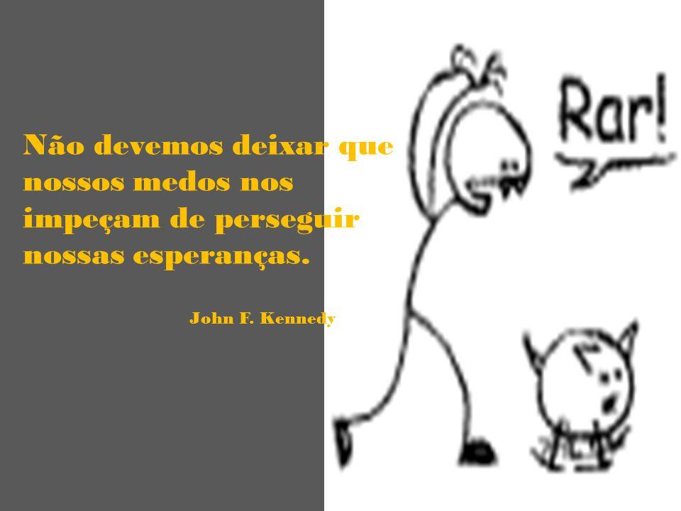 Não devemos deixar que nossos medos nos impeçam de perseguir nossas esperanças. John F. Kennedy