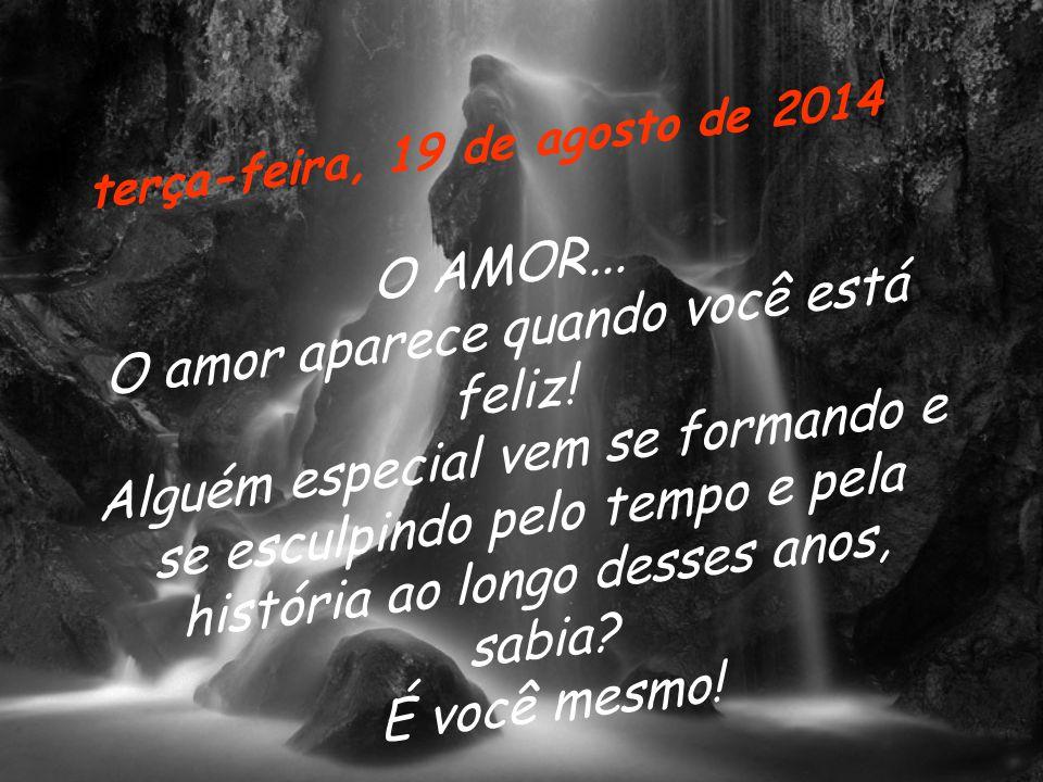 terça-feira, 19 de agosto de 2014 O A M O R...