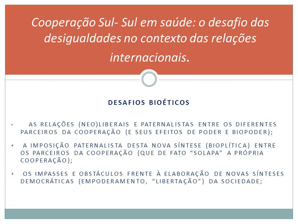 DESAFIOS BIOÉTICOS  AS RELAÇÕES (NEO)LIBERAIS E PATERNALISTAS ENTRE OS DIFERENTES PARCEIROS DA COOPERAÇÃO (E SEUS EFEITOS DE PODER E BIOPODER);  A IMPOSIÇÃO PATERNALISTA DESTA NOVA SÍNTESE (BIOPLÍTICA) ENTRE OS PARCEIROS DA COOPERAÇÃO (QUE DE FATO SOLAPA A PRÓPRIA COOPERAÇÃO);  OS IMPASSES E OBSTÁCULOS FRENTE À ELABORAÇÃO DE NOVAS SÍNTESES DEMOCRÁTICAS (EMPODERAMENTO, LIBERTAÇÃO ) DA SOCIEDADE; Cooperação Sul- Sul em saúde: o desafio das desigualdades no contexto das relações internacionais.