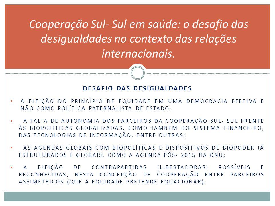 DESAFIO DAS DESIGUALDADES  A ELEIÇÃO DO PRINCÍPIO DE EQUIDADE EM UMA DEMOCRACIA EFETIVA E NÃO COMO POLÍTICA PATERNALISTA DE ESTADO;  A FALTA DE AUTONOMIA DOS PARCEIROS DA COOPERAÇÃO SUL- SUL FRENTE ÀS BIOPOLÍTICAS GLOBALIZADAS, COMO TAMBÉM DO SISTEMA FINANCEIRO, DAS TECNOLOGIAS DE INFORMAÇÃO, ENTRE OUTRAS;  AS AGENDAS GLOBAIS COM BIOPOLÍTICAS E DISPOSITIVOS DE BIOPODER JÁ ESTRUTURADOS E GLOBAIS, COMO A AGENDA PÓS- 2015 DA ONU;  A ELEIÇÃO DE CONTRAPARTIDAS (LIBERTADORAS) POSSÍVEIS E RECONHECIDAS, NESTA CONCEPÇÃO DE COOPERAÇÃO ENTRE PARCEIROS ASSIMÉTRICOS (QUE A EQUIDADE PRETENDE EQUACIONAR).