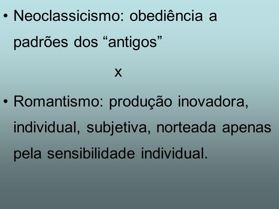 Neoclassicismo: obediência a padrões dos antigos x Romantismo: produção inovadora, individual, subjetiva, norteada apenas pela sensibilidade individual.