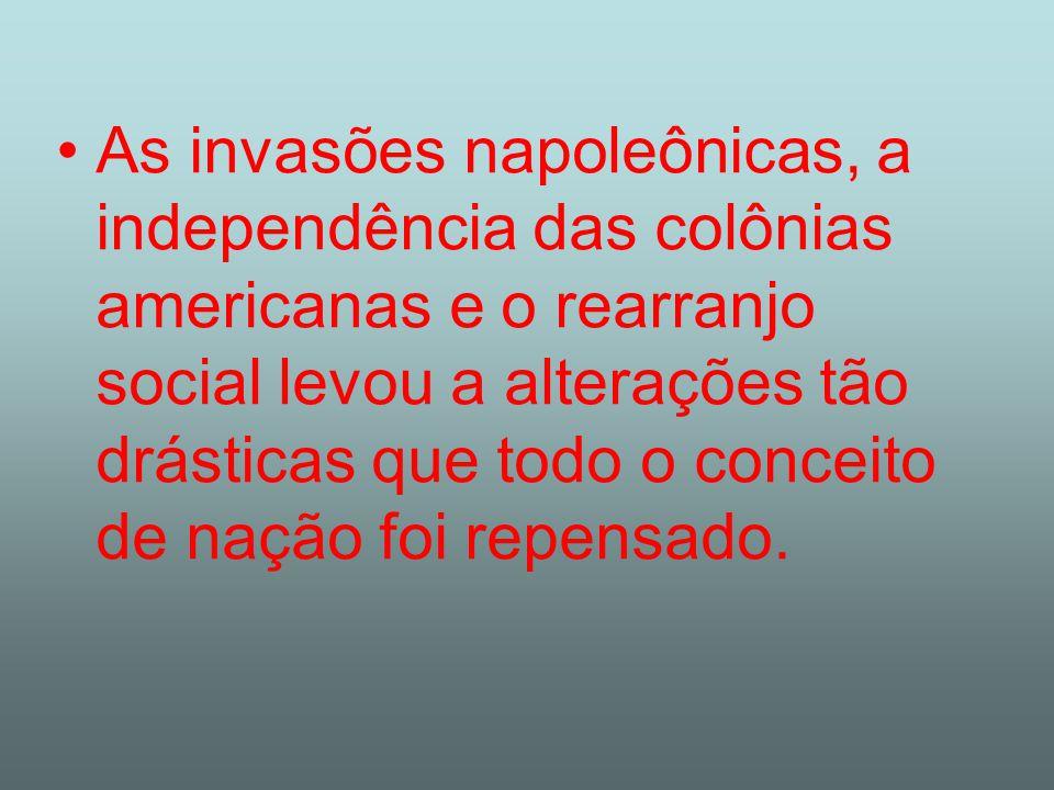As invasões napoleônicas, a independência das colônias americanas e o rearranjo social levou a alterações tão drásticas que todo o conceito de nação f