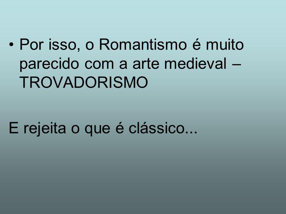 Por isso, o Romantismo é muito parecido com a arte medieval – TROVADORISMO E rejeita o que é clássico...