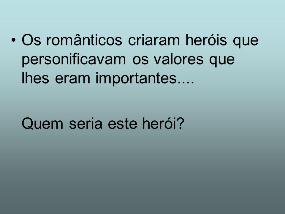 Os românticos criaram heróis que personificavam os valores que lhes eram importantes.... Quem seria este herói?