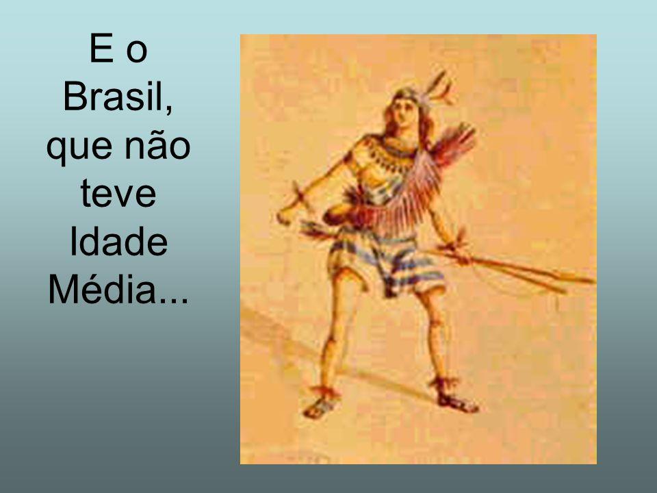 E o Brasil, que não teve Idade Média...