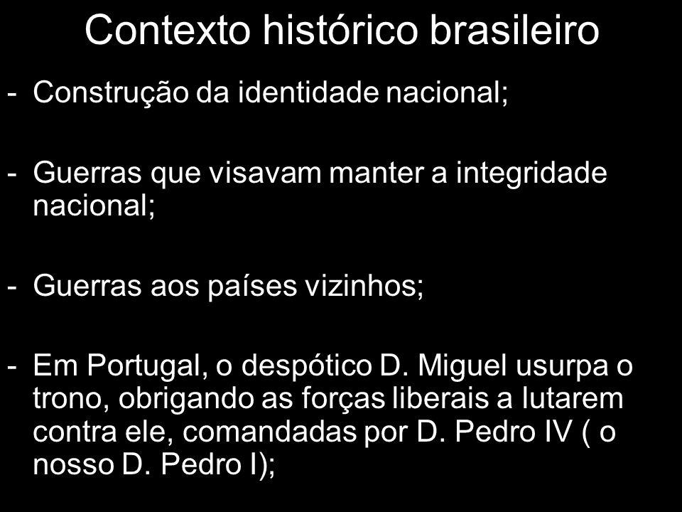 Contexto histórico brasileiro -Construção da identidade nacional; -Guerras que visavam manter a integridade nacional; -Guerras aos países vizinhos; -Em Portugal, o despótico D.