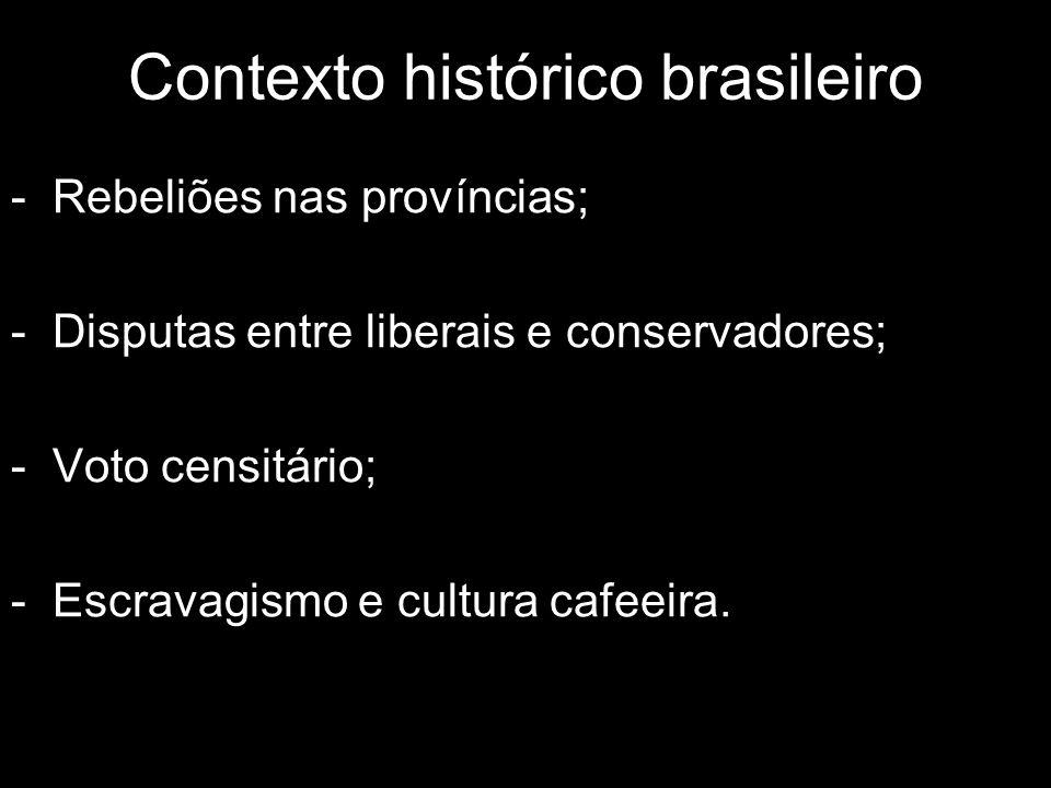 Contexto histórico brasileiro - Rebeliões nas províncias; - Disputas entre liberais e conservadores; - Voto censitário; - Escravagismo e cultura cafee