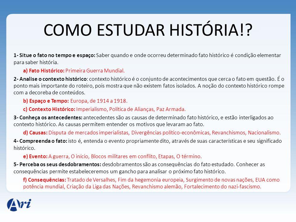 COMO ESTUDAR HISTÓRIA!? 1- Situe o fato no tempo e espaço: Saber quando e onde ocorreu determinado fato histórico é condição elementar para saber hist