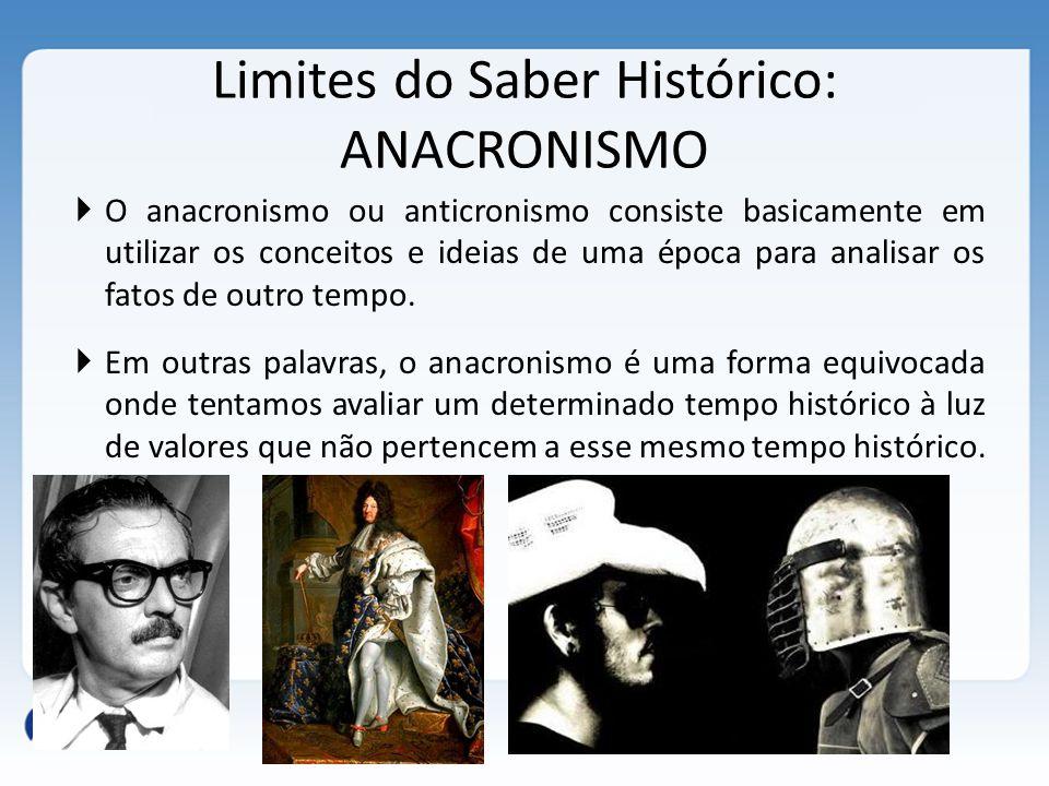 Limites do Saber Histórico: ANACRONISMO  O anacronismo ou anticronismo consiste basicamente em utilizar os conceitos e ideias de uma época para anali