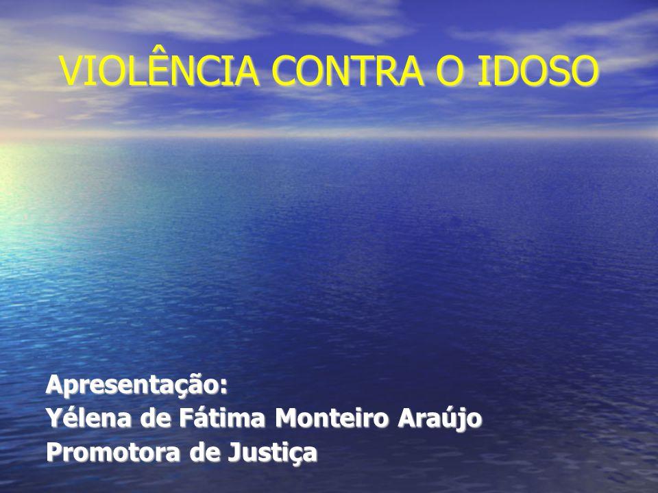 VIOLÊNCIA CONTRA O IDOSO Apresentação: Yélena de Fátima Monteiro Araújo Promotora de Justiça