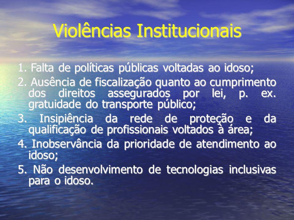 Violências Institucionais 1. Falta de políticas públicas voltadas ao idoso; 2. Ausência de fiscalização quanto ao cumprimento dos direitos assegurados