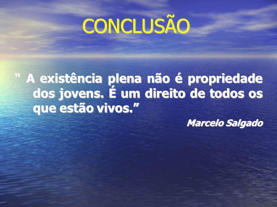 """CONCLUSÃO """" A existência plena não é propriedade dos jovens. É um direito de todos os que estão vivos."""" Marcelo Salgado"""