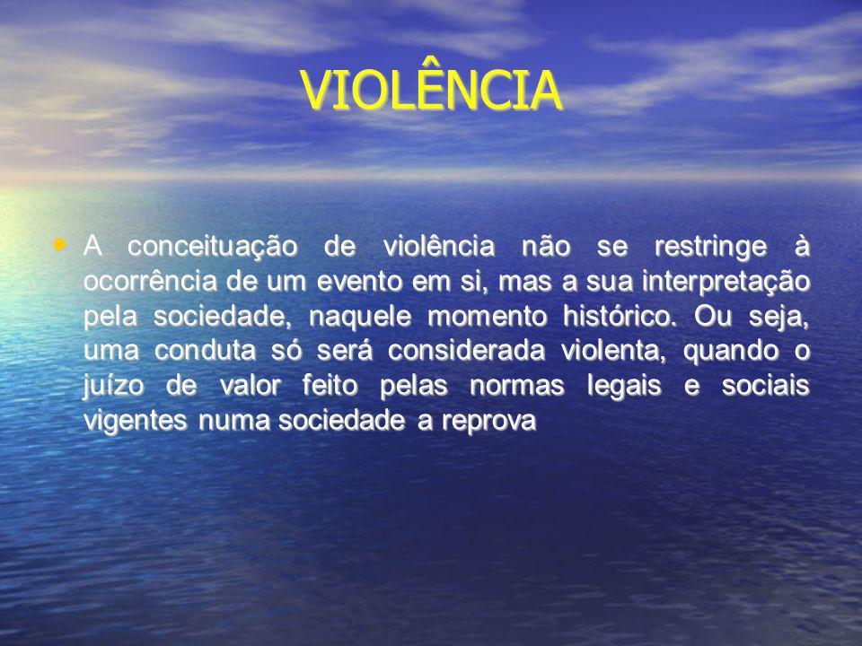 VIOLÊNCIA A conceituação de violência não se restringe à ocorrência de um evento em si, mas a sua interpretação pela sociedade, naquele momento histór