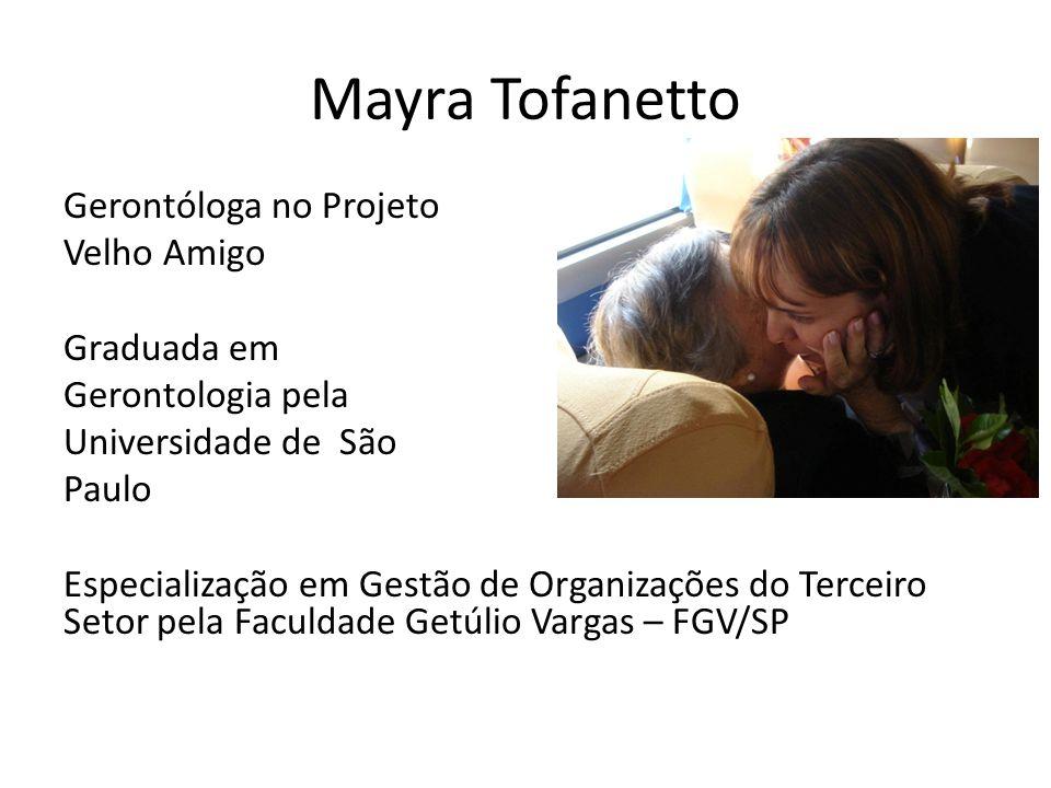 Mayra Tofanetto Gerontóloga no Projeto Velho Amigo Graduada em Gerontologia pela Universidade de São Paulo Especialização em Gestão de Organizações do Terceiro Setor pela Faculdade Getúlio Vargas – FGV/SP
