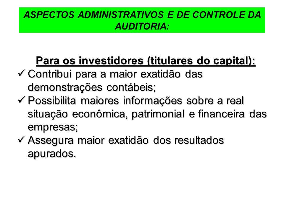 ASPECTOS ADMINISTRATIVOS E DE CONTROLE DA AUDITORIA: Para os investidores (titulares do capital): Contribui para a maior exatidão das demonstrações co